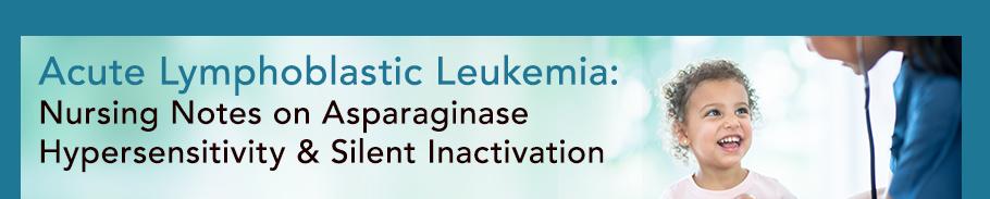 Acute Lymphoblastic Leukemia: Nursing Notes on Asparaginase Hypersensitivity and Silent Inactivation